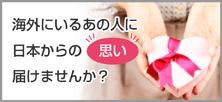 海外にいるあの人に。日本からの思いを届けませんか?